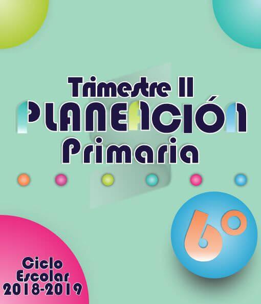 Planeación Argumentada 6° Grado de Primaria – Ciclo Escolar 18-19 (Trimestre II)