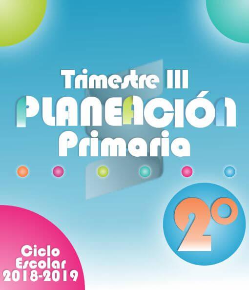 Planeación Argumentada 2° Grado de Primaria – Ciclo Escolar 18-19 (Trimestre III)