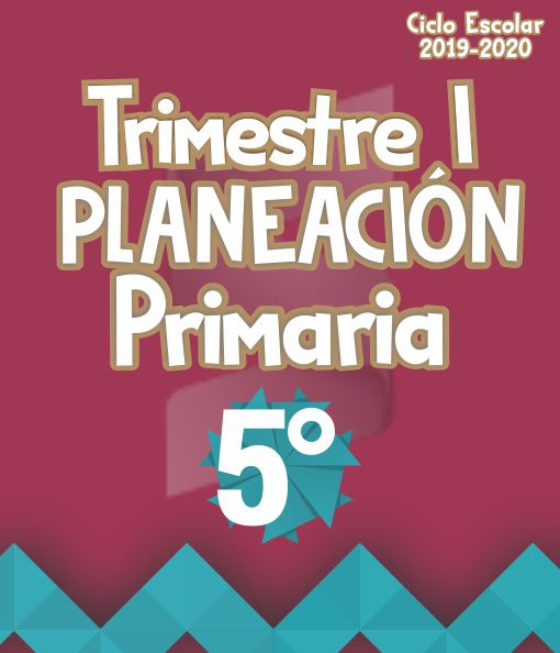 Planeación Argumentada 5° Grado de Primaria - Ciclo Escolar 19-20 (Trimestre I)